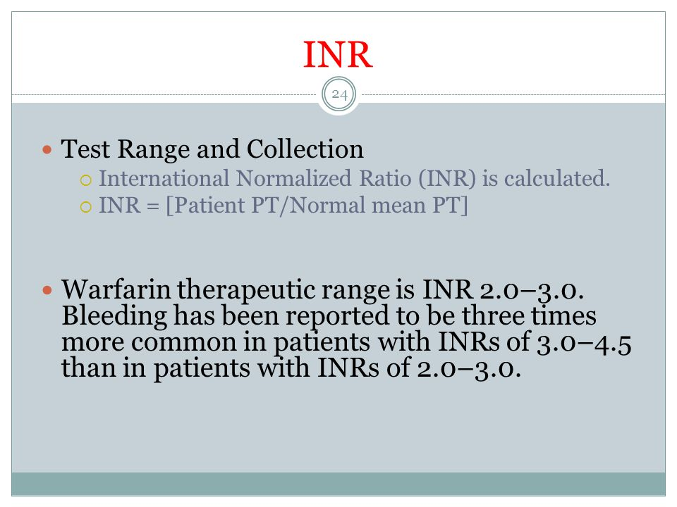 INR Test Range and Collection. International Normalized Ratio (INR) is calculated. INR = [Patient PT/Normal mean PT]
